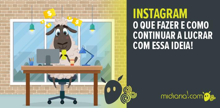 Instagram – o que fazer e como continuar a lucrar com essa ideia!