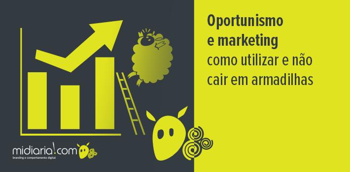 Oportunismo e marketing: como utilizar e não cair em armadilhas