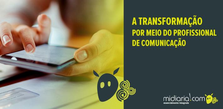 A transformação por meio do profissional de comunicação